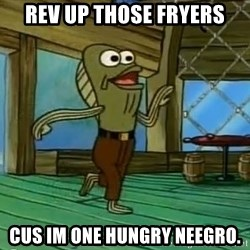 Rev Up Those Fryers - REV UP THOSE FRYERS CUS IM ONE HUNGRY NEEGRO.