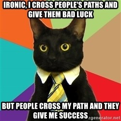 Business Cat - ironic, i cross people's paths and give them bad luck but people cross my path and they give me success