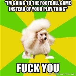 "Pretentious Theatre Kid Poodle - ""im going to the football game instead of your play thing"" fuck you"