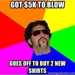 One Upper Bob - Got $5k to blow goes off to buy 2 new shirts