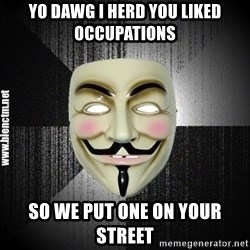 Anonymous memes - Yo Dawg I herd you liked occupations So we put one on your street