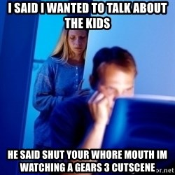 Internet Husband - I said i wanted to talk about the kids he said shut your whore mouth im watching a gears 3 cutscene