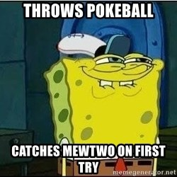 Spongebob Face - Throws pokeball catches mewtwo on first try