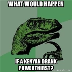 Philosoraptor - What would happen If a kenyan drank powerthirst?