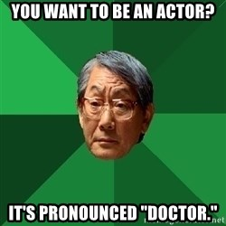 "High Expectations Asian Father - You want to be an Actor? It's pronounced ""doctor."""