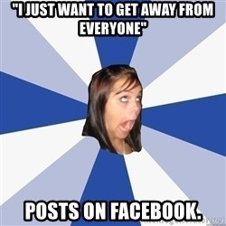 "Annoying Facebook Girl - ""I JUST WANT TO GET AWAY FROM EVERYONE"" POSTS ON FACEBOOK."