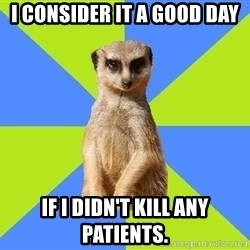 Med Student Meerkat - I consider it a good day if i didn't kill any patients.