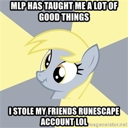 Badvice Derpy - mlp has taught me a lot of good things i stole my friends runescape account lol