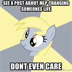 Badvice Derpy - see a post about mlp changing someones life dont even care