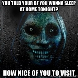 NEVER ALONE  - You told your bf you wanna sleep at home tonight? how nice of you to visit