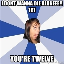 Annoying Facebook Girl - I DONT WANNA DIE ALONEEE!!1!!1 YOU'RE TWELVE