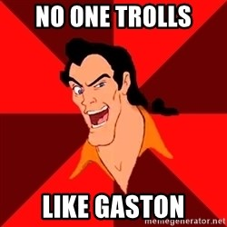 Like Gaston - no one trolls like gaston