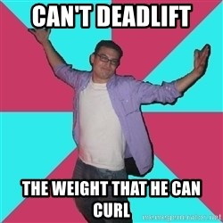 Douchebag Roommate - Can't deadlift  The weight that he can curl