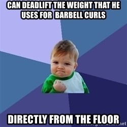 Success Kid - Can deadlift the weight that he uses for  barbell curls directly from the floor