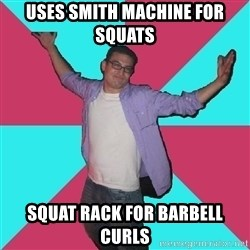 Douchebag Roommate - Uses Smith Machine for Squats Squat rack for Barbell Curls