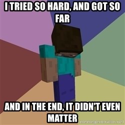 Depressed Minecraft Guy - I tried so hard, and got so far and in the end, it didn't even matter