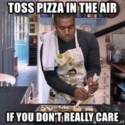 Baking Kanye - TOSS PIZZA IN THE AIR IF YOU DON'T REALLY CARE