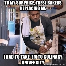 Baking Kanye - To my surprise, these bakers replacing me I had to take 'em to culinary university