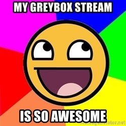 Awesome Advice - MY GREYBOX STREAM IS SO AWESOME