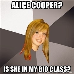Musically Oblivious 8th Grader - alice cooper? is she in my bio class?