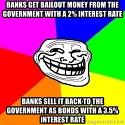 Trollface - banks get bailout money from the government with a 2% interest rate banks sell it back to the government as bonds with a 3.5% interest rate