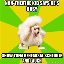Pretentious Theatre Kid Poodle - non-theatre kid says he's busy show them rehearsal schedule and laugh