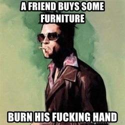 Tyler Durden - a friend buys some furniture burn his fucking hand