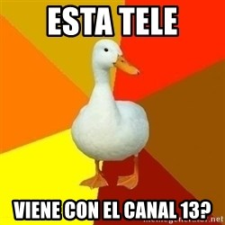 Technologically Impaired Duck - esta tele viene con el canal 13?