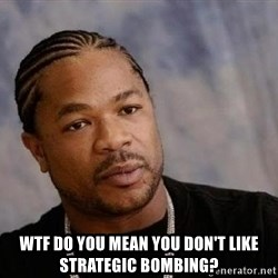 Yo Dawg - WTF DO YOU MEAN YOU DON'T LIKE STRATEGIC BOMBING?