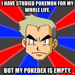 Professor Oak - i have studied pokemon for my whole life. but my pokedex is empty.