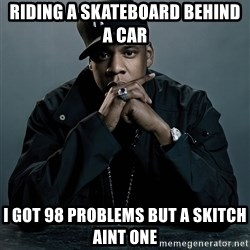 Jay Z problem - Riding a skateboard behind a car i got 98 problems but a skitch aint one