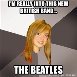 Musically Oblivious 8th Grader - I'm really into this new british band... the beatles