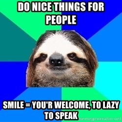 Socially Lazy Sloth - Do nice things for people  Smile = you'r welcome, to lazy to speak
