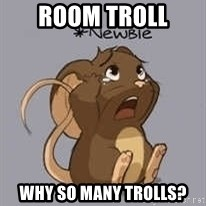 Newbie Mouse - room troll why so many trolls?