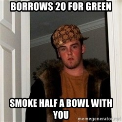Scumbag Steve - borrows 20 for green smoke half a bowl with you