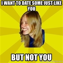 Trologirl - I want to date some just like you but not you