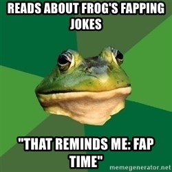 "Foul Bachelor Frog - Reads about frog's fapping jokes ""that reminds me: fap time"""