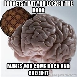 Scumbag Brain - Forgets that you locked the door Makes you come back and check it