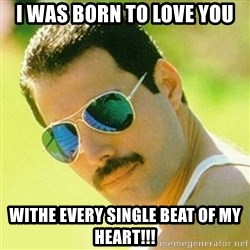 typical Queen Fan - I was born to love you withe every single beat of my heart!!!