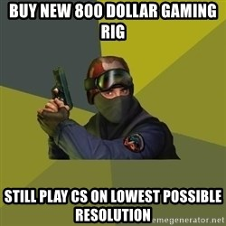 Counter Strike - buy new 800 dollar gaming rig still play cs on lowest possible resolution