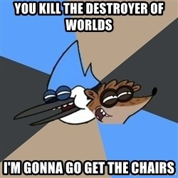 Regular Show Meme - you kill the Destroyer of Worlds I'm gonna go get the chairs