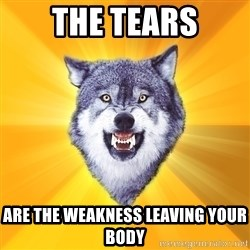 Courage Wolf - the tears are the weakness leaving your body