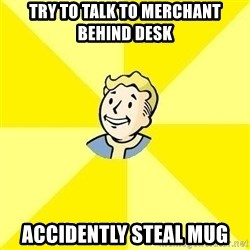 Fallout 3 - Try to talk to merchant behind desk accidently steal mug