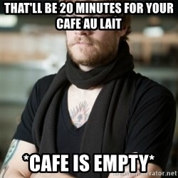 hipster Barista - THAT'LL BE 20 MINUTES FOR YOUR CAFE AU LAIT *CAFE IS EMPTY*