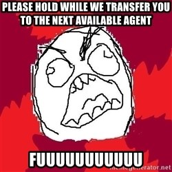 Rage FU - Please hold while we transfer you to the next available agent fuuuuuuuuuuu
