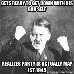 Disco Hitler - gets ready to get down with his bad self realizes party is actually may 1st 1945