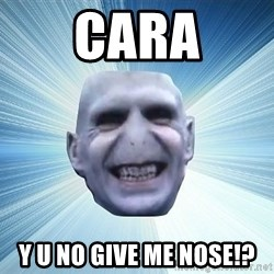 vold - cara y u no give me nose!?