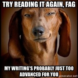 Smughound - Try reading it again, fag my writing's probably just too advanced for you