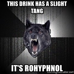 Insanity Wolf - this drink has a slight tang it's rohyphnol