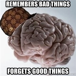 Scumbag Brain - Remembers bad things forgets good things
